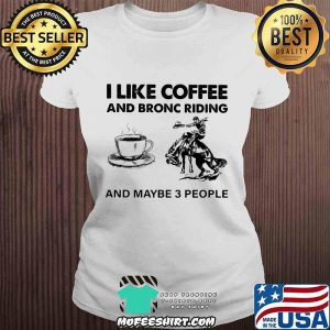 I Like Coffee And Bronc Riding And Maybe 3 People Shirt V-neck