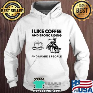 I Like Coffee And Bronc Riding And Maybe 3 People Shirt Hoodie