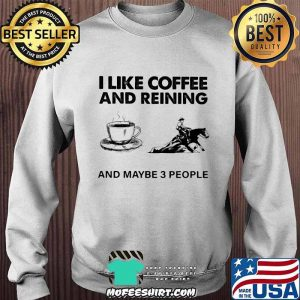 I Like Coffee And Reining And Maybe 3 People Shirt Sweater