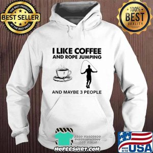 I Like Coffee And Rope Jumping And Maybe 3 People Shirt Hoodie