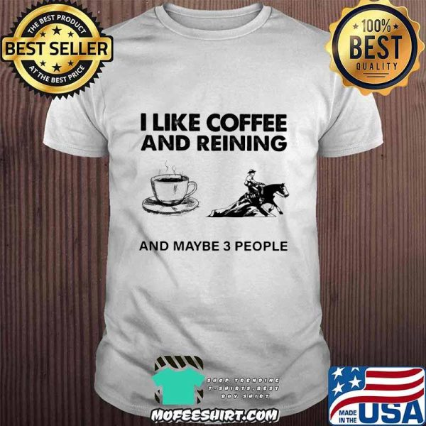 I Like Coffee And Reining And Maybe 3 People Shirt