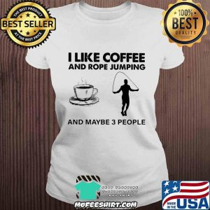 I Like Coffee And Rope Jumping And Maybe 3 People Shirt V-neck
