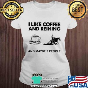 I Like Coffee And Reining And Maybe 3 People Shirt V-neck