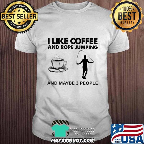I Like Coffee And Rope Jumping And Maybe 3 People Shirt