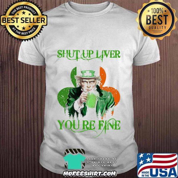 Shut Up Liver You Are Fine Irish Beer Patrick's Day Shirt
