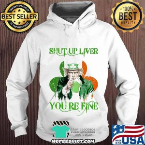 Shut Up Liver You Are Fine Irish Beer Patrick's Day Shirt Hoodie