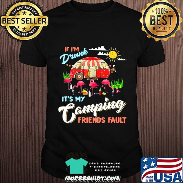 Camper If I'm Drunk It's My Camping Friends Fault Flamingo shirt