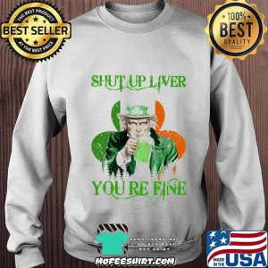 Shut Up Liver You Are Fine Irish Beer Patrick's Day Shirt Sweater