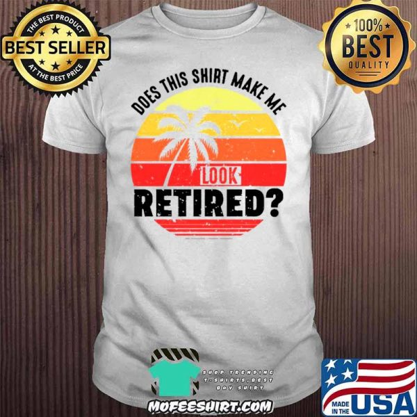 Does This Make Me Look Retired Funny Retirement Party Shirt