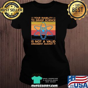 Your Inability To Grasp Science Is Not A Valid Argument Against It Vintage Shirt Ladiestee