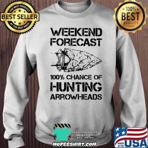 Weekend Forecast 100% Chance Of Hunting Arrownheads Shirt Sweater