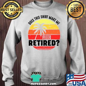 Does This Make Me Look Retired Funny Retirement Party Shirt Sweater