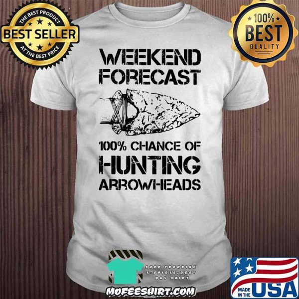 Weekend Forecast 100% Chance Of Hunting Arrownheads Shirt