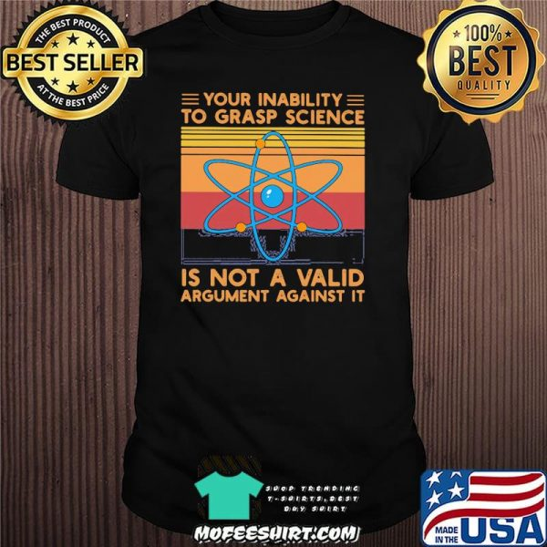 Your Inability To Grasp Science Is Not A Valid Argument Against It Vintage Shirt