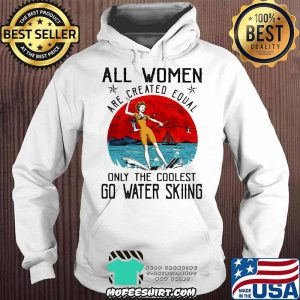 All Women Are Created Equal Only The Coolest Go Water Skiing Shirt