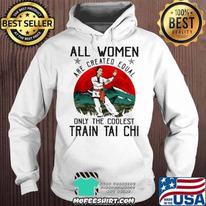 All Women Are Created Equal Only The Coolest Train Tai Chi Shirt