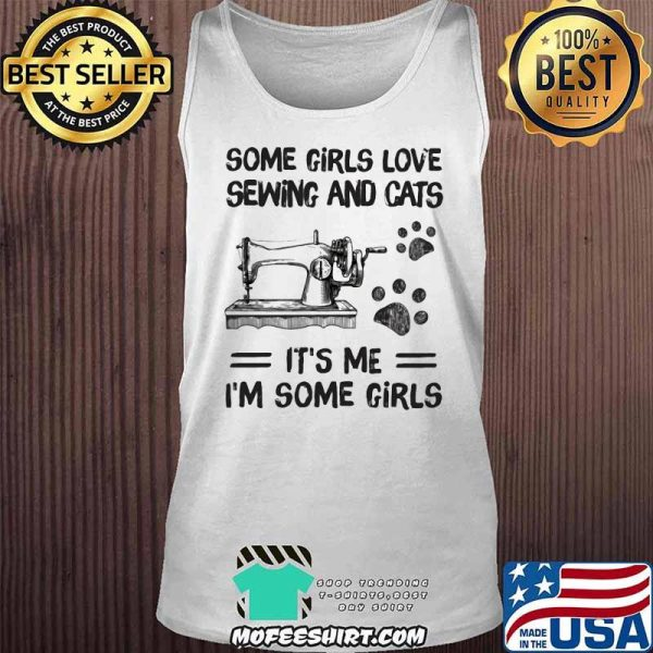 Some Girls Love Sewing And Cats It's Me I'm Some Girls shirt