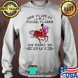God Is Great Riding Is Good And People Are Crazy Horse Shirt Sweater