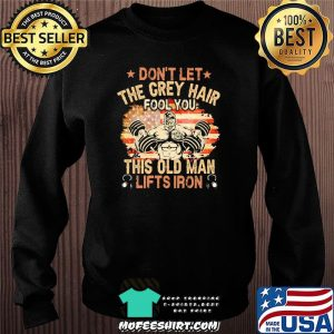 Don't Let The Grey Hair Fool You This Old Man Lifts Iron American Flag Shirt Sweater