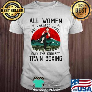 All Women Are Created Equal Only The Coolest Train Boxing Blood Moon Shirt