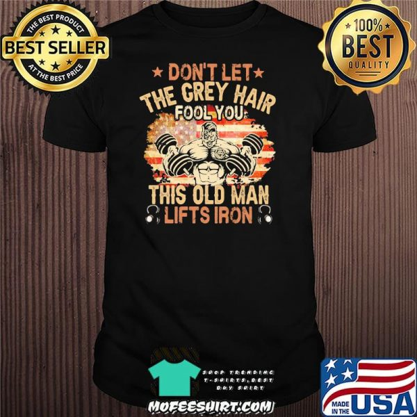 Don't Let The Grey Hair Fool You This Old Man Lifts Iron American Flag Shirt