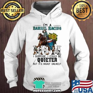 Barrel Racing I'm Barrel Racing mom I Suppose I Could Be uieter But It's Highly Unlikely Shirt Hoodie