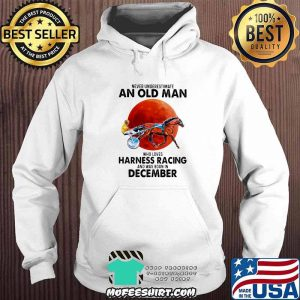 Never Underestimate An Old Man Who Loves Harness Racing And Was Born In December Blood Moon Shirt Hoodie