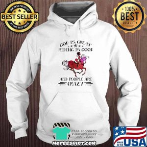 God Is Great Riding Is Good And People Are Crazy Horse Shirt Hoodie