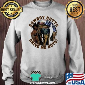Cowboy Butts Drive Me Nuts Shirt Sweater
