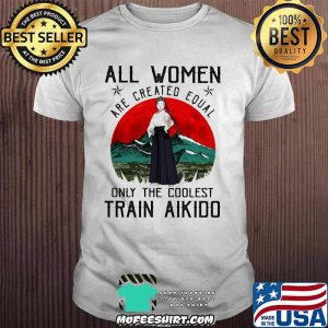 All Women Are Created Equal Only The Coolest Train Aikido Blood Moon Shirt