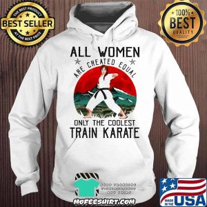 All Women Are Created Equal Only The Coolest Train Karate Shirt