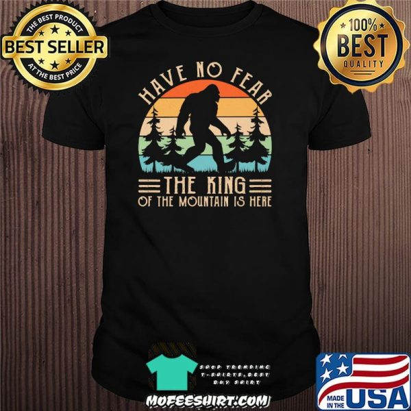 Have No Fear The King Of The Mountain Is Here Bigfoot Vintage Shirt