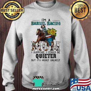 Barrel Racing I'm Barrel Racing mom I Suppose I Could Be uieter But It's Highly Unlikely Shirt Sweater