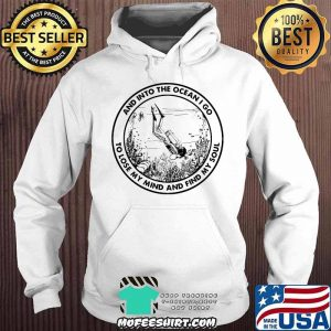 INTO THE OCEAN I GO TO LOSE MY MIND AND FIND MY Soul Scuba Diving Shirt Hoodie