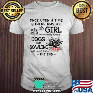 Once Upon A Time There Was A Girl Who Really Loved Dogs And Bowling It Was Me The End Shirt