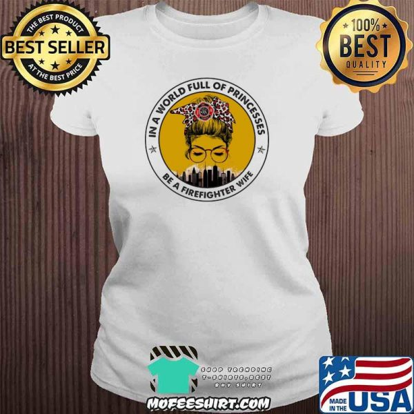 In A World Full Of Princesses Be A Firefighter Wife Shirt