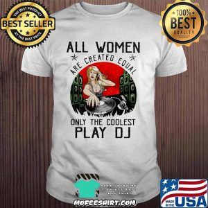 All Women Are Created Equal Only The Coolest Play DJ Shirt