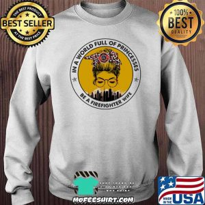 In A World Full Of Princesses Be A Firefighter Wife Shirt Sweater
