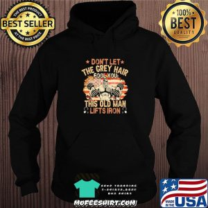 Don't Let The Grey Hair Fool You This Old Man Lifts Iron American Flag Shirt Hoodie