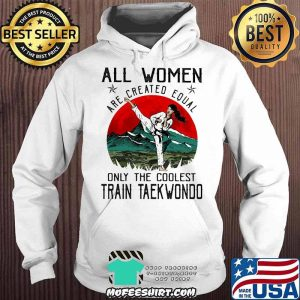 All Women Are Created Equal Only The Coolest Train Teakwondo Shirt