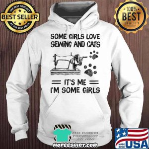 Some Girls Love Sewing And Cats It's Me I'm Some Girls Hoodie
