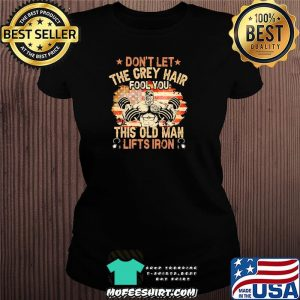 Don't Let The Grey Hair Fool You This Old Man Lifts Iron American Flag Shirt Ladiestee
