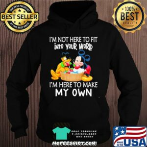 I'm Not Here To Fit Into Your World I'm Here To Make My Own Mickey Shirt Hoodie