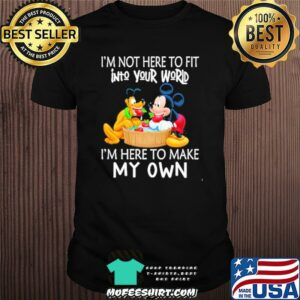 I'm Not Here To Fit Into Your World I'm Here To Make My Own Mickey Shirt