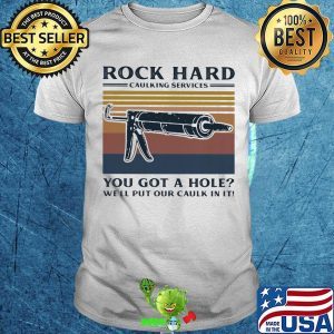 Rock hard caulking services you got a hole we'll put our caulk in it vintage 2020 shirt