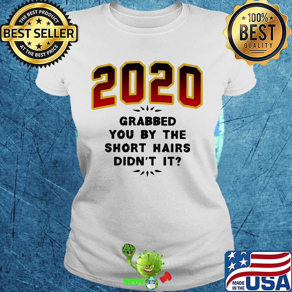 2020 Grabbed You By The Short Hairs Didn T It Shirt Hoodie Sweater Longsleeve T Shirt