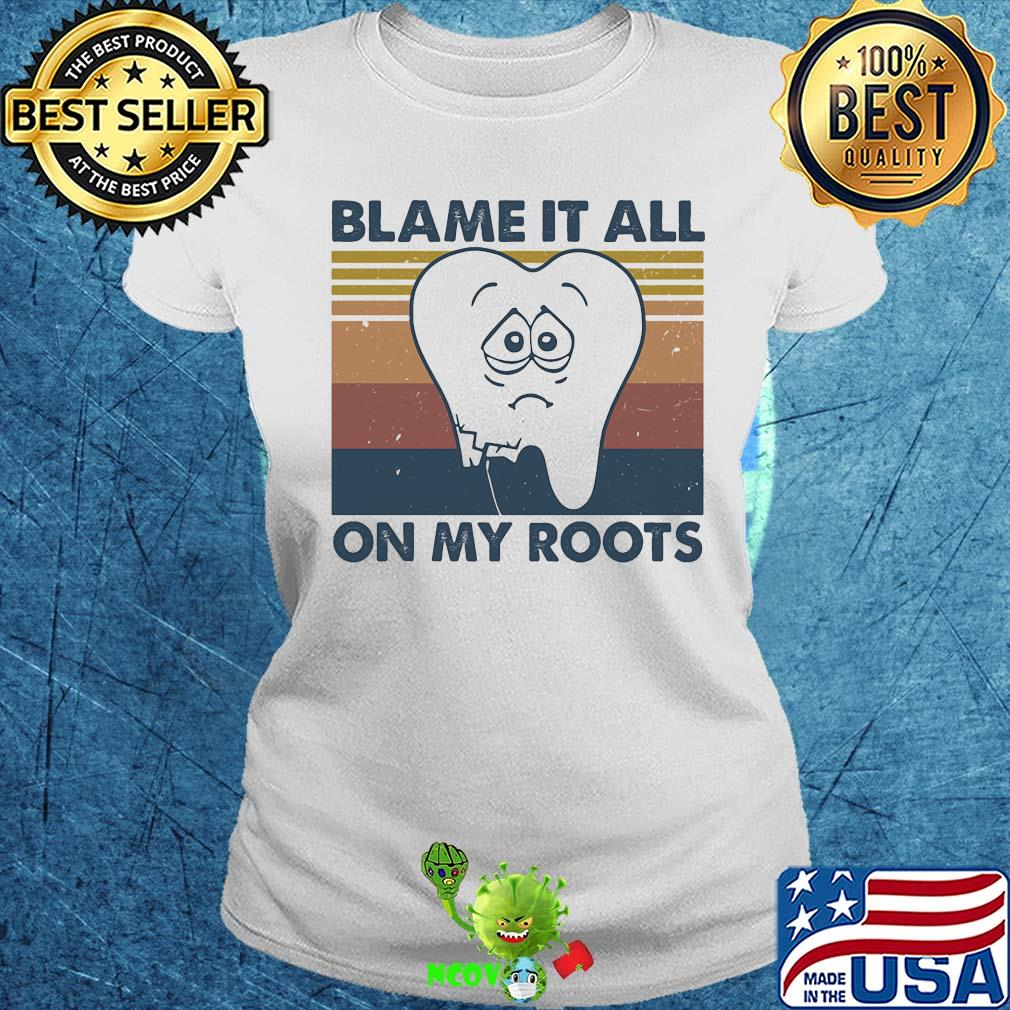 Dentist Blame It All On My Roots Vintage Retro Shirt Hoodie Sweater Longsleeve T Shirt