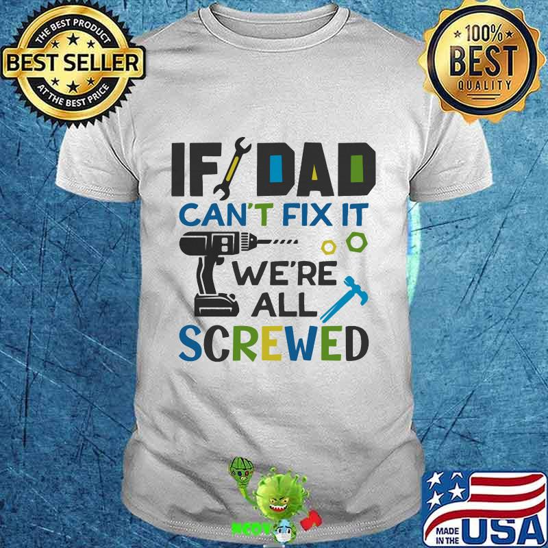 Official If Dad Can T Fix It We Re All Screwed Shirt Hoodie Sweater Longsleeve T Shirt
