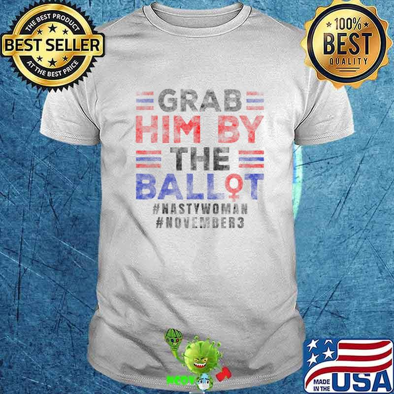 Grab Him By The Ballot Nasty Woman Vote Democrat Anti Trump T-Shirt