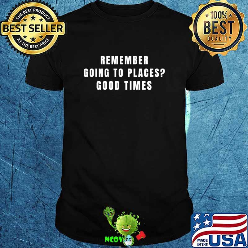 Remember Going to Places Before Quarantine Life Good Times T-Shirt